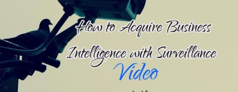 How to Acquire Business Intelligence with Your Surveillance Video